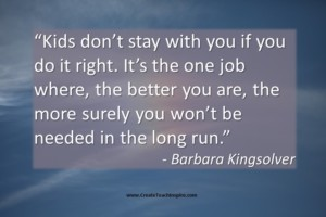 Kids don't stay with you if you do it right. Barbara Kingsolver