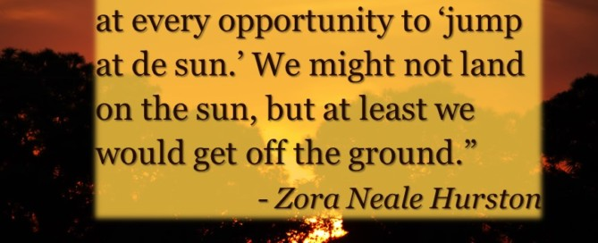 """Mama exhorted her children at every opportunity to 'jump at de sun.' We might not land on the sun, but at least we would get off the ground."" - Zora Neale Hurston"
