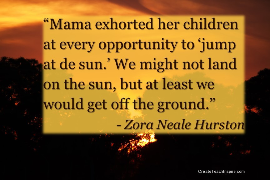 """""""Mama exhorted her children at every opportunity to 'jump at de sun.' We might not land on the sun, but at least we would get off the ground."""" - Zora Neale Hurston"""