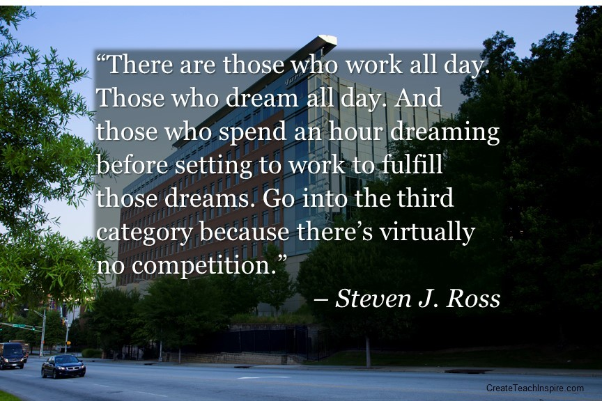 """There are those who work all day. Those who dream all day. And those who spend an hour dreaming before setting to work to fulfill those dreams. Go into the third category because there's virtually no competition."" – Steven J. Ross"