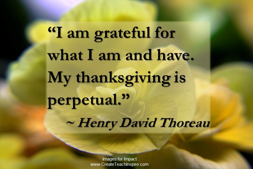 """I am grateful for what I am and have. My thanksgiving is perpetual."" – Henry David Thoreau"