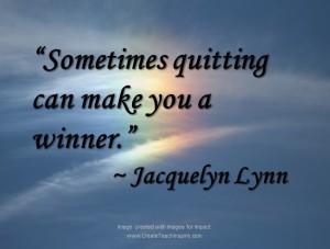 """Sometimes quitting can make you a winner."" - Jacquelyn Lynn"