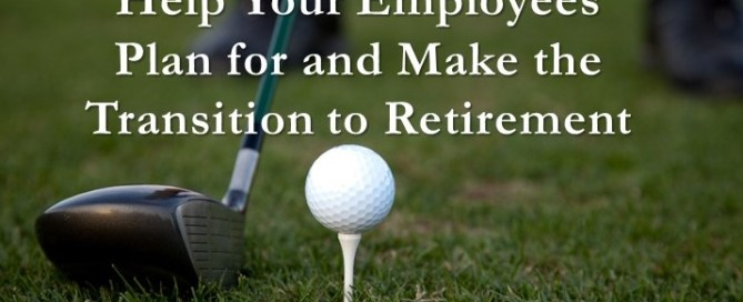 Help Your Employees Plan for and Make the Transition to Retirement