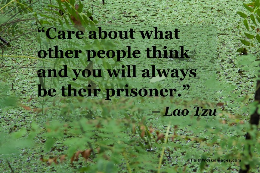 Care about what other people think and you will always be their prisoner.