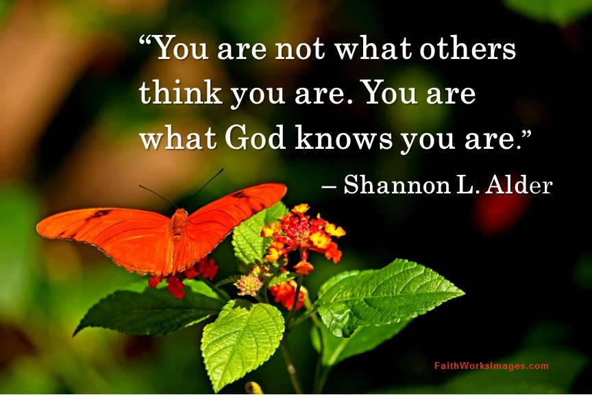 You are not what you think you are. You are what God knows you are.