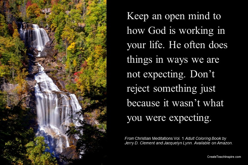 Keep an open mind as to how God is working in your life.