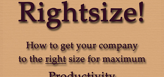 Downsize? Rightsize! How to get your company to the right size for maximum productivity and profitability