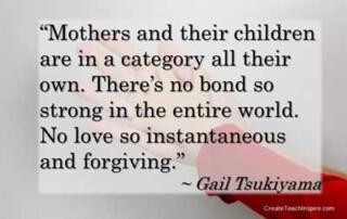 """Mothers and their children are in a category all their own. There's no bond so strong in the entire world. No love so instantaneous and forgiving."" - Gail Tsukiyama"