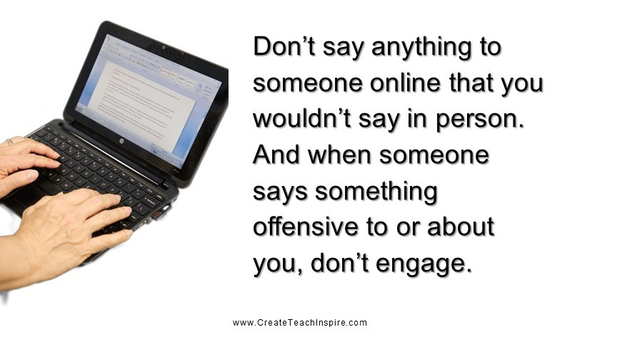 Don't say anything to someone online that you wouldn't say in person. And when someone says something offensive to or about you, don't engage.