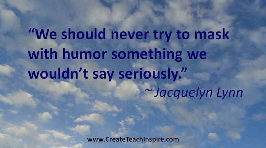 We should never try to mask with humor something we wouldn't say seriously. - Jacquelyn Lynn