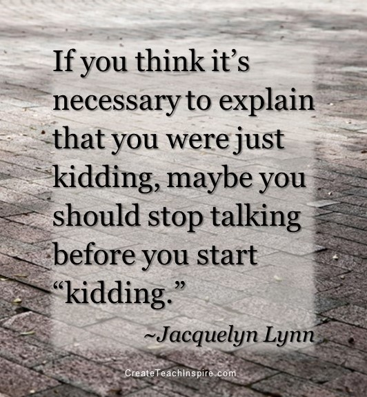 "If you think it's necessary to explain that you were just kidding, maybe you should stop talking before you start ""kidding."" - Jacquelyn Lynn"