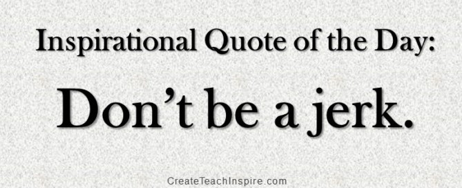 Inspirational Quote of the Day: Don't be a jerk
