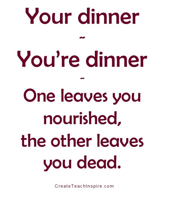 Your dinner You're dinner One leaves you nourished, the other leaves you dead. (Tuscawilla Creative, Jacquelyn Lynn)