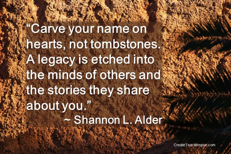 """Carve your name on hearts, not tombstones. A legacy is etched into the minds of others and the stories they share about you.""~Shannon L. Alder"