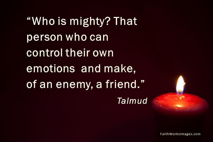 Who is mighty? That person who can control their own emotions and make, of an enemy, a friend.