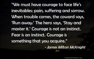 """We must have courage to face life's inevitables: pain, suffering and sorrow. When trouble comes, the coward says, 'Run away.' The hero says, 'Stay and master it.' Courage is not an instinct. Fear is an instinct. Courage is something that you acquire."" ~ James Milton McKnight"