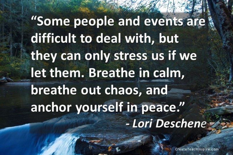 """Some people and events are difficult to deal with, but they can only stress us if we let them. Breathe in calm, breathe out chaos, and anchor yourself in peace."" Lori Desche"