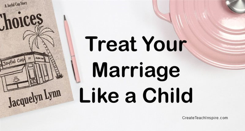 Treat Your Marriage Like a Child - Jacquelyn Lynn
