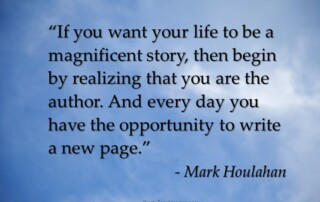 """""""If you want your life to be a magnificent story, then begin by realizing that you are the author. And every day you have the opportunity to write a new page."""" - Mark Houlaha"""