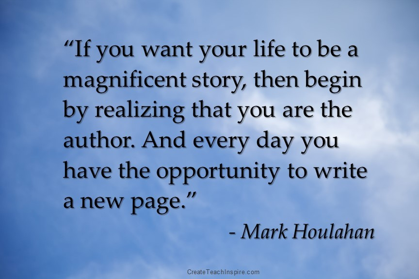 """If you want your life to be a magnificent story, then begin by realizing that you are the author. And every day you have the opportunity to write a new page."" - Mark Houlaha"
