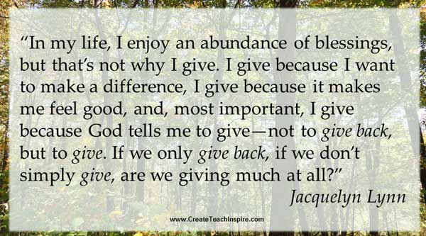 """""""In my life, I enjoy an abundance of blessings, but that's not why I give. I give because I want to make a difference, I give because it makes me feel good, and, most important, I give because God tells me to give—not togive back, but togive. If we onlygive back, if we don't simplygive, are we giving much at all?"""" Jacquelyn Lynn"""