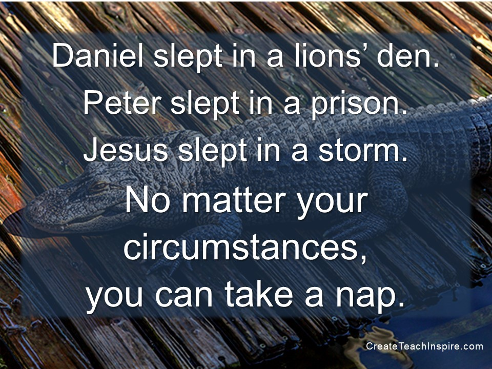 Daniel slept in a lions' den. Peter slept in a prison. Jesus slept in a storm. No matter your circumstances, you can take a nap.