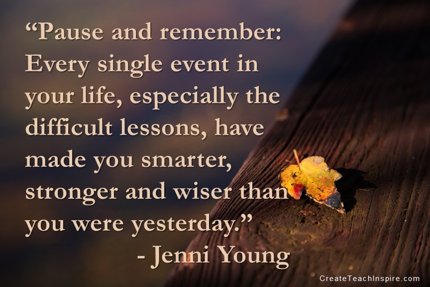 """""""Pause and remember: Every single event in your life, especially the difficult lessons, have made you smarter, stronger and wiser than you were yesterday."""" - Jenni Young"""