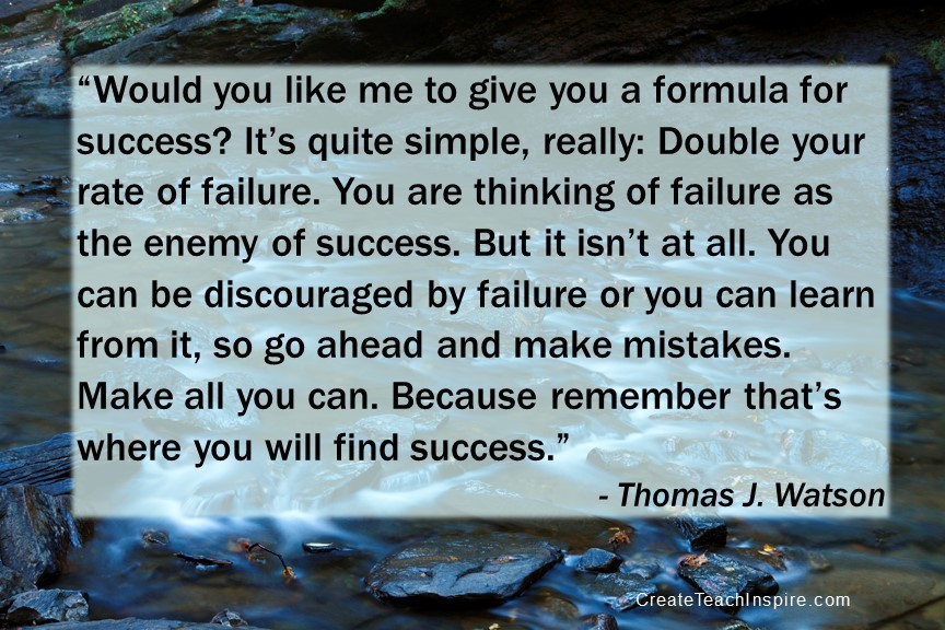 """""""Would you like me to give you a formula for success? It's quite simple, really: Double your rate of failure. You are thinking of failure as the enemy of success. But it isn't at all. You can be discouraged by failure or you can learn from it, so go ahead and make mistakes. Make all you can. Because remember that's where you will find success."""" - Thomas J. Watson"""