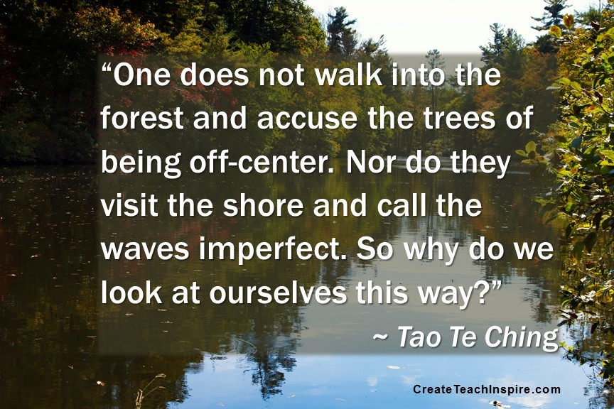 """""""One does not walk into the forest and accuse the trees of being off-center. Nor do they visit the shore and call the waves imperfect. So why do we look at ourselves this way?"""" ~ Tao Te Ching"""